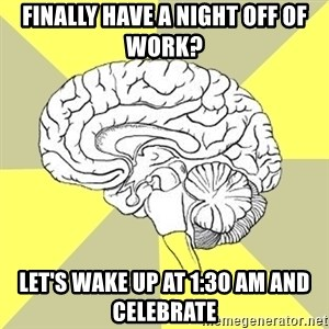 Traitor Brain - Finally have a night off of work? Let's wake up at 1:30 am and celebrate