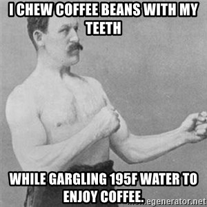 overly manlyman - I chew coffee beans with my teeth while gargling 195F water to enjoy coffee.