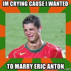 cristianoronaldo - Im Crying cause I Wanted to Marry Eric Anton