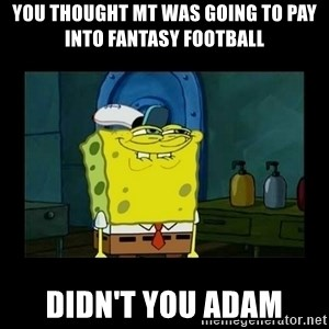didnt you squidward - You thought MT was going to pay into fantasy football Didn't you adam