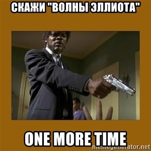 """say what one more time - Скажи """"волны эллиота"""" One more time"""