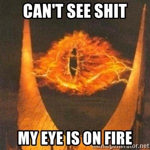 Eye of Sauron - can't see shit my eye is on fire