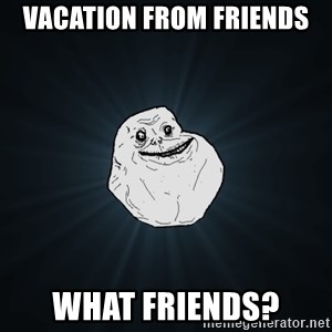 Forever Alone - Vacation from friends what friends?