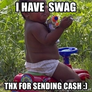 Swagger Baby - i have  swag thx for sending cash :)