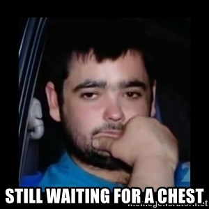 just waiting for a mate -  STILL WAITING FOR A CHEST