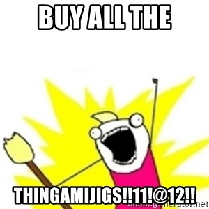 x all the y - Buy all the thingamijigs!!11!@12!!