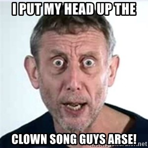 Michael Rosen  - i put my head up the clown song guys arse!