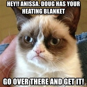 not funny cat - hey!! anissa. Doug has your heating blanket go over there and get it!