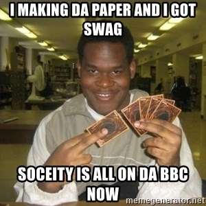 You just activated my trap card - i making da paper and i got swag soceity is all on da bbc now