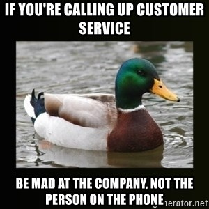 good advice duck - If you're calling up customer service Be mad at the company, not the person on the phone