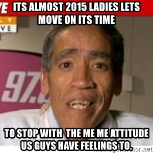 Radio Voice Guy - Its almost 2015 ladies lets move on its time  to stop with  the me me attitude  us guys have feelings to.