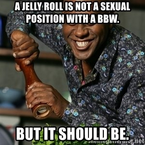 Prepare Your Anus - A jelly roll is not a sexual position with a BBW. But it should be.