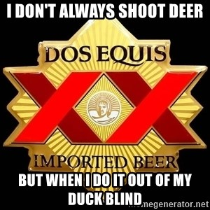 Dos Equis - I don't always shoot deer But when I do it out of my duck blind
