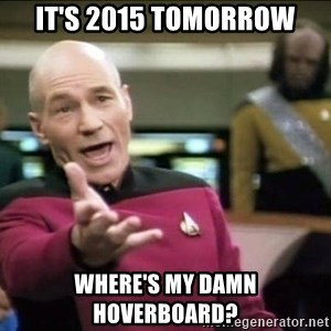 Why the fuck - it's 2015 tomorrow where's my damn hoverboard?