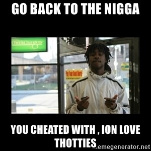 Chief Keef - go back to the nigga  you cheated with , ion love thotties