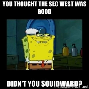 didnt you squidward - You thought the SEC West was good Didn't you Squidward?