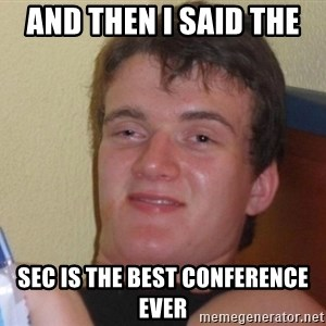 high/drunk guy - And then I said the  SEC is the best conference ever