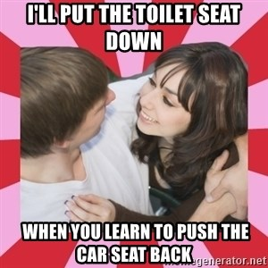 great couple  - I'll put the toilet seat down  when you learn to push the car seat back