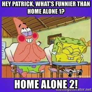 SpongeBob and Patrick Laughing - Hey Patrick, what's funnier than Home Alone 1? Home Alone 2!
