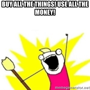 x all the y - Buy all the things! Use all the money!