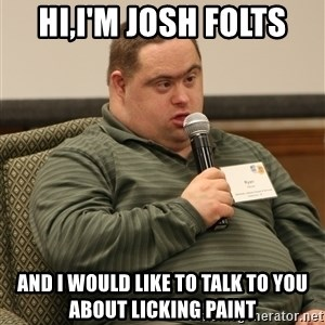 obviously retarded - Hi,I'm josh folts And i would like to talk to you about licking paint