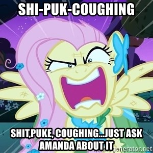 angry-fluttershy - Shi-puk-coughing Shit,puke, coughing...just ask Amanda about it