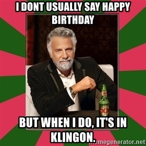 i dont usually - i dont usually say happy birthday but when i do, it's in Klingon.