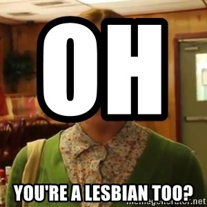 Sexually Oblivious Girl - oh                you're a lesbian too?