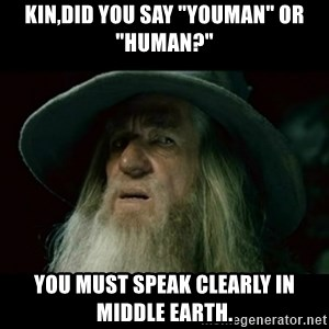 """no memory gandalf - Kin,did you say """"youman"""" or """"human?"""" You must speak clearly in Middle Earth."""
