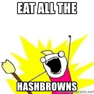 x all the y - eat all the hashbrowns