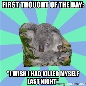 "Clinically Depressed Koala - First thought of the day: ""I wish I had killed myself last night"""