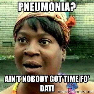 oh lord jesus it's a fire! - Pneumonia? Ain't nobody got time fo' dat!