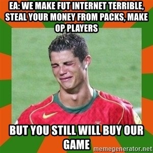 cristianoronaldo - EA: We make fut internet terrible, Steal your money from packs, make OP players But You Still will Buy OUr Game