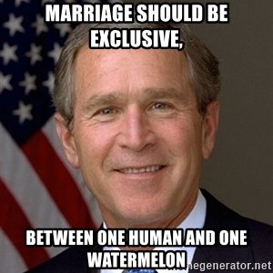 George Bush - Marriage should be exclusive, between one human and one watermelon