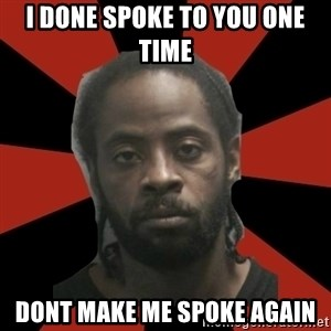 Things Black Guys Never Say - i done spoke to you one time dont make me spoke again