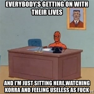 Spidey Meme - Everybody's getting on with their lives and I'm just sitting here,watching Korra and feeling useless as fuck