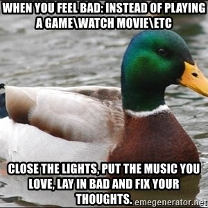 Actual Advice Mallard 1 - When you feel bad: instead of playing a game\watch movie\etc Close the lights, put the music you love, lay in bad and fix your thoughts.