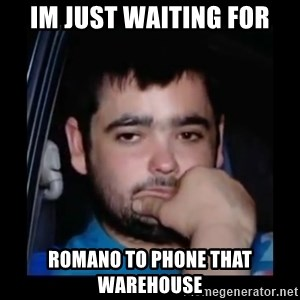 just waiting for a mate - Im just waiting for romano to phone that warehouse