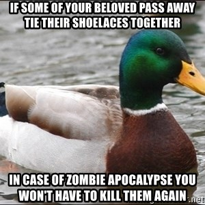 Actual Advice Mallard 1 - if some of your beloved pass away tie their shoelaces together in case of zombie apocalypse you won't have to kill them again