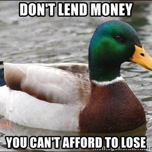 Actual Advice Mallard 1 - Don't lend money you can't afford to lose