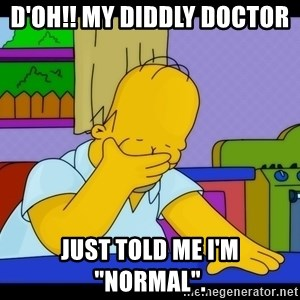 """Homer Facepalm - D'oh!! My diddly doctor  just told me I'm """"normal""""."""
