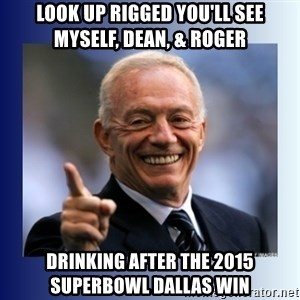 Jerry Jones - LOOK UP RIGGED YOU'LL SEE MYSELF, DEAN, & ROGER DRINKING AFTER THE 2015 SUPERBOWL DALLAS WIN