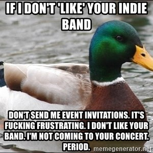 Actual Advice Mallard 1 - if i don't 'like' your indie band don't send me event invitations. it's fucking frustrating. i don't like your band. i'm not coming to your concert. period.