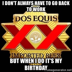 Dos Equis - I don't always have to go back to work  But when I do it's my Birthday