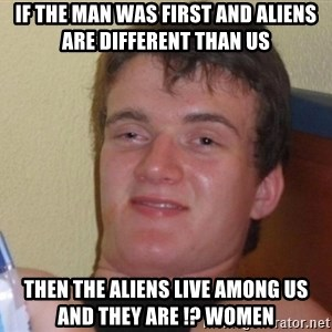 high/drunk guy - If the man was first and aliens are different than us  Then the aliens live among us and they are !? Women