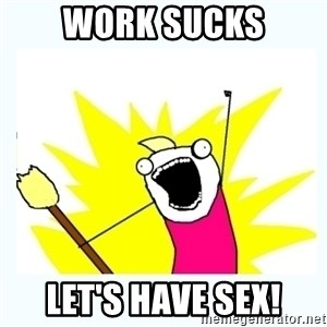 All the things - Work sucks Let's have sex!