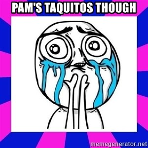 tears of joy dude - Pam's taquitos though
