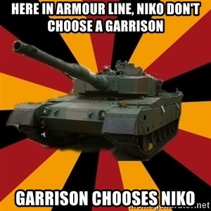 http://memegenerator.net/The-Impudent-Tank3 - Here in armour line, niko don't choose a garrison Garrison chooses niko
