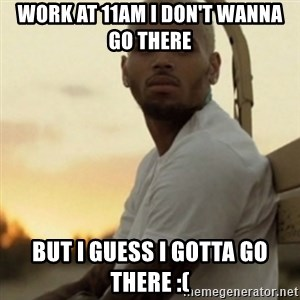 Breezy23 - Work at 11am I don't wanna go there  But I guess I gotta go there :(
