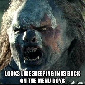 Uruk hai -  Looks like sleeping in is back on the menu boys